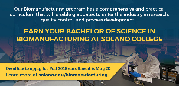 Our Biomanufacturing program has a comprehensive and practical curriculum that will enable graduates to enter the industry in research, quality control, and process development. Earn your Bachelor of Science in Biomanufacturing at Solano College. Deadline to apply for Fall 2018 enrollment is May 20. Learn more at solano.edu/biomanufacturing.