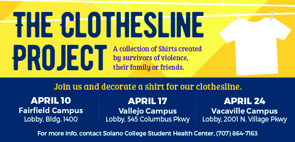 The Clothesline Project, A collection of Shirts created by survivors of violence, their family or friends. April 10, Main Fairfield Campus, Lobby Bldg. 1400. April 17, Vallejo Campus, Lobby, 545 Columbus Pkwy. April 24, Vacaville Campus, Lobby, 2001 N. Village Pkwy. For more info, contact SCC Health Center, 707-864-7163.