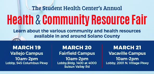Health and Community Resource Fair. Learn about the various community and health resources available in and around Solano County. March 19 Vallejo Campus, March 20 Fairfield Campus, March 21 Vacaville Campus. All Fair times are 10am - 2pm.