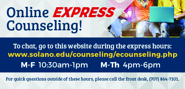 Solano Online Express Counseling, To Chat, go to this website during the express hours: www.solano.edu/counsleing/ecounseling.php, Mon-Fri 10:30am to 1pm and Mon-Thurs 4pm to 6pm. For quick questions outside of these hours, please call the front desk, (707) 864-7101