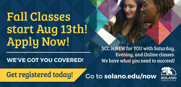 Fall Classes start August 13th! Apply Now! SCC is new for you with Saturday, Evening, and Online classes. We have what you need to succeed! Go to solano.edu/now