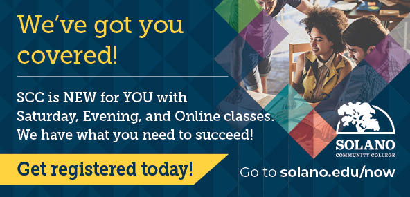 We've got you covered! SCC is new for you with Saturday, Evening, and Online classes. We have what you need to succeed! Get registered today! Go to solano.edu/now.
