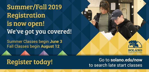 Summer/Fall 2019 Registration is now open! We've got you covered! Summer Classes begin June 3. Fall Classes begin August 12. Register today! Go to solano.edu/now to search late start classes.