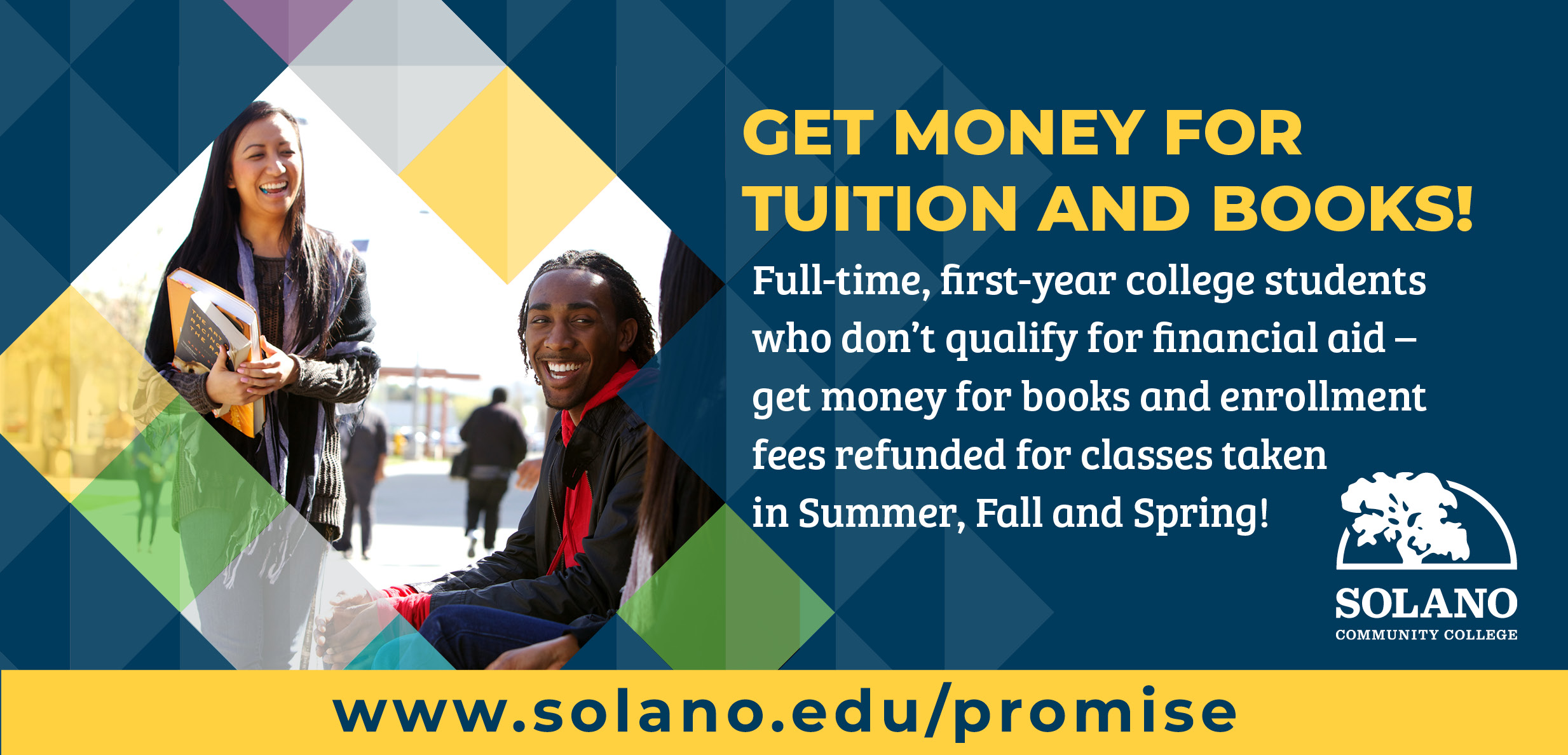 Get money for tuition and books! Full-time, first-year college students who don't qualify for financial aid - get money for books and enrollment fees refunded for classes taken in the Summer, Fall and Sprind!