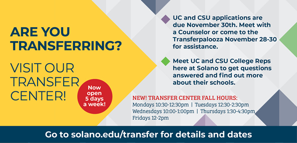 Are you transferring? Take advantage of these upcoming events. Meet one on one with College Reps from UCs and CSUs to find out more about their schools. Need help with your transfer application? Sign up for an application workshop or meet with a counselor! Transfer Center has expanded their hours - come work on your application or explore transfer options.