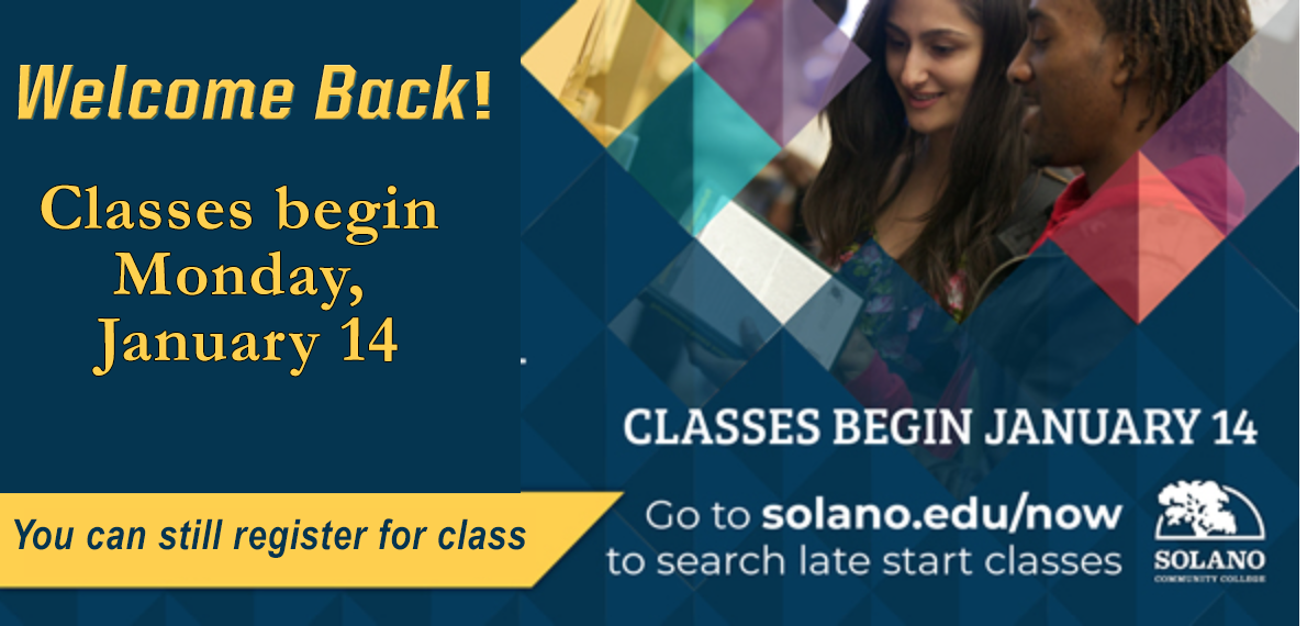 Spring 2019 Registration is open now! We've got you covered! Classes begin January 14. Get registered today! Go to solano.edu/now to search late start classes